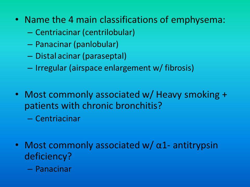 Name the 4 main classifications of emphysema: – Centriacinar (centrilobular) – Panacinar (panlobular) – Distal acinar (paraseptal) – Irregular (airspace enlargement w/ fibrosis) Most commonly associated w/ Heavy smoking + patients with chronic bronchitis.