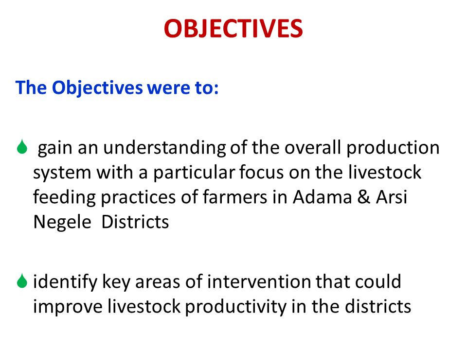 OBJECTIVES The Objectives were to:  gain an understanding of the overall production system with a particular focus on the livestock feeding practices