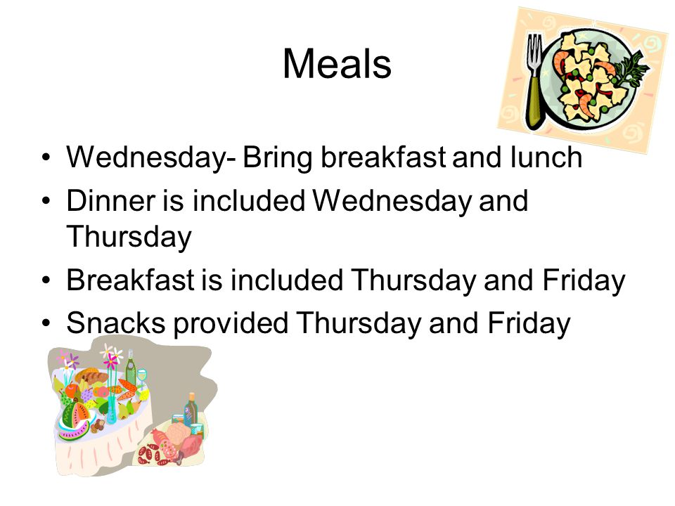 Meals Wednesday- Bring breakfast and lunch Dinner is included Wednesday and Thursday Breakfast is included Thursday and Friday Snacks provided Thursday and Friday