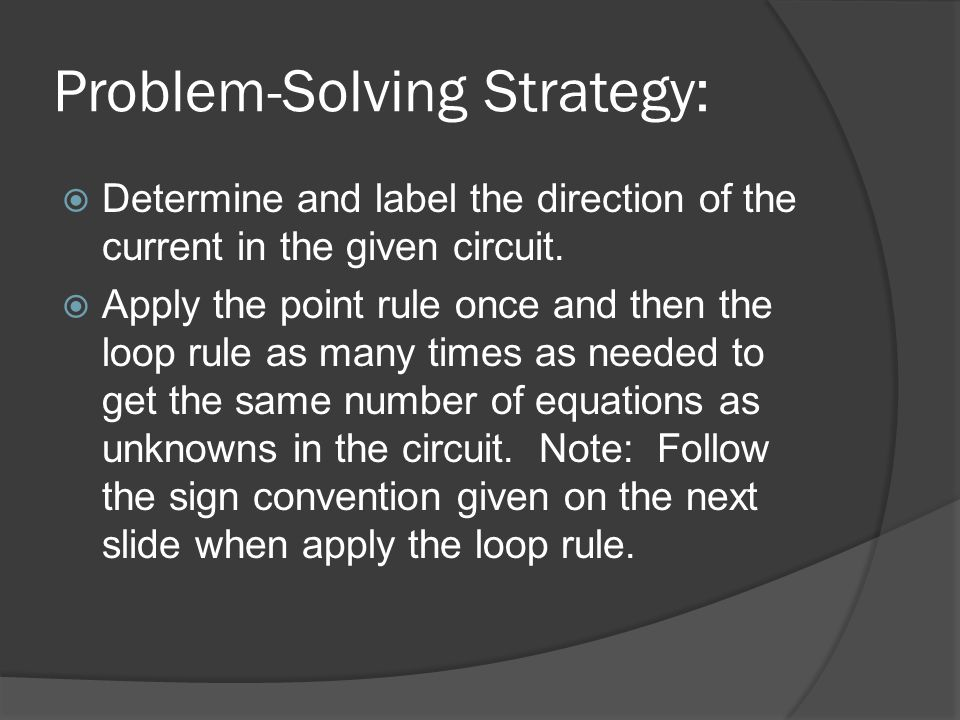 Problem-Solving Strategy:  Determine and label the direction of the current in the given circuit.  Apply the point rule once and then the loop rule