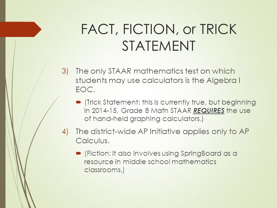 FACT, FICTION, or TRICK STATEMENT 3)The only STAAR mathematics test on which students may use calculators is the Algebra I EOC.