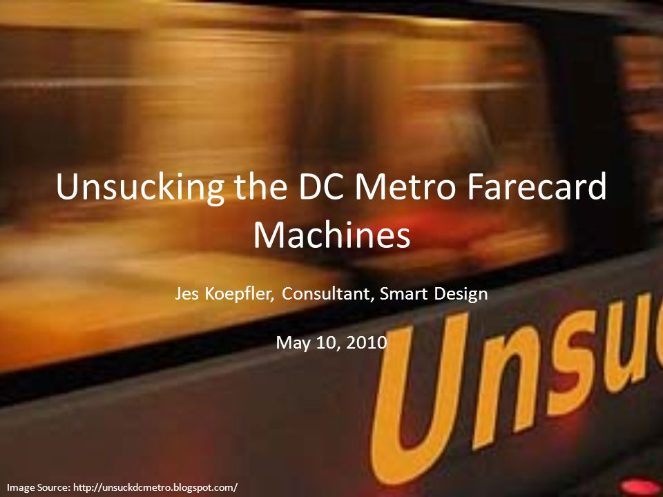 Unsucking the DC Metro Farecard Machines Jes Koepfler, Consultant, Smart Design May 10, 2010 Image Source: http://unsuckdcmetro.blogspot.com/