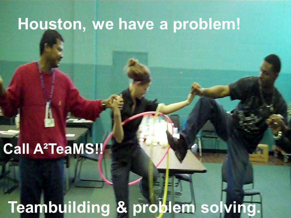 Houston, we have a problem! Teambuilding & problem solving. Call A²TeaMS!!