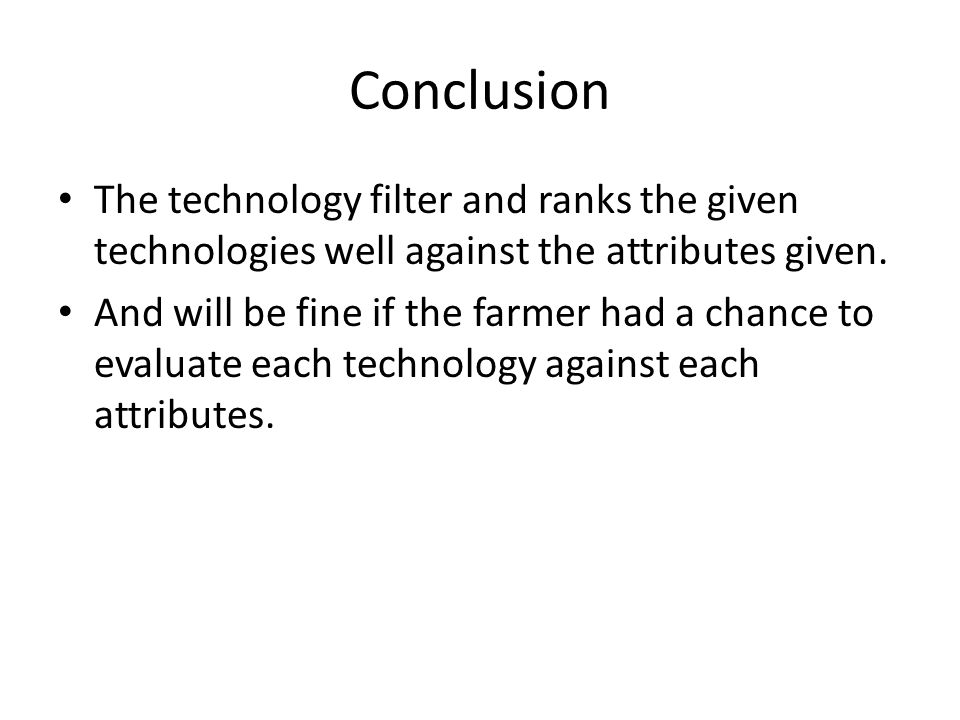 Conclusion The technology filter and ranks the given technologies well against the attributes given. And will be fine if the farmer had a chance to ev