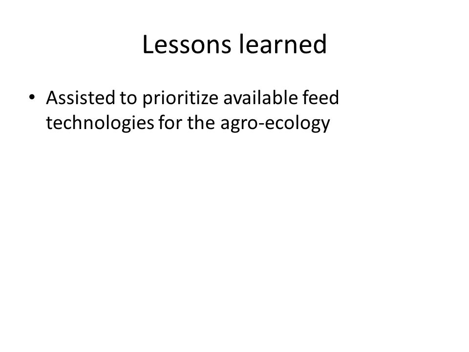 Lessons learned Assisted to prioritize available feed technologies for the agro-ecology
