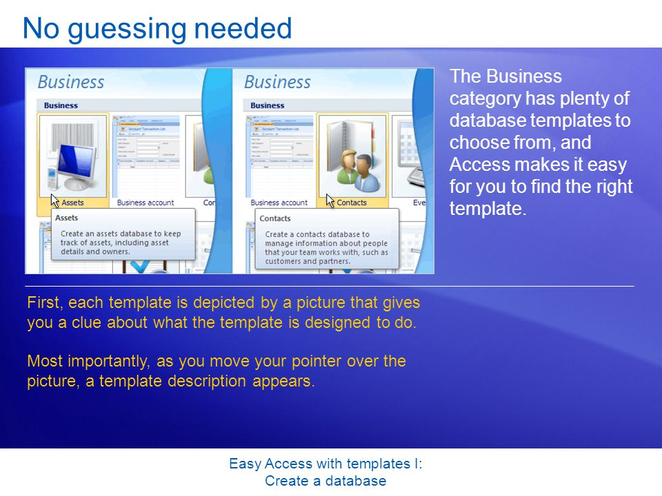 Easy Access with templates I: Create a database No guessing needed The Business category has plenty of database templates to choose from, and Access makes it easy for you to find the right template.