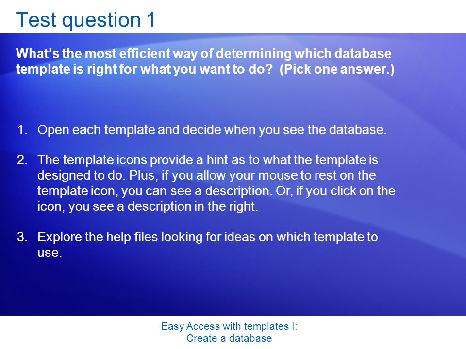 Easy Access with templates I: Create a database Test question 1 What's the most efficient way of determining which database template is right for what you want to do.