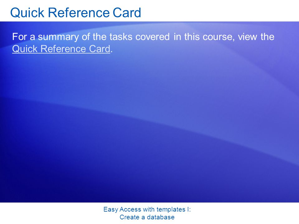 Easy Access with templates I: Create a database Quick Reference Card For a summary of the tasks covered in this course, view the Quick Reference Card.