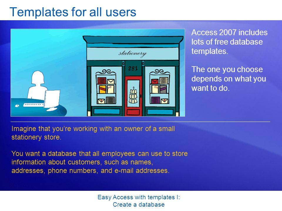 Easy Access with templates I: Create a database Templates for all users Access 2007 includes lots of free database templates.