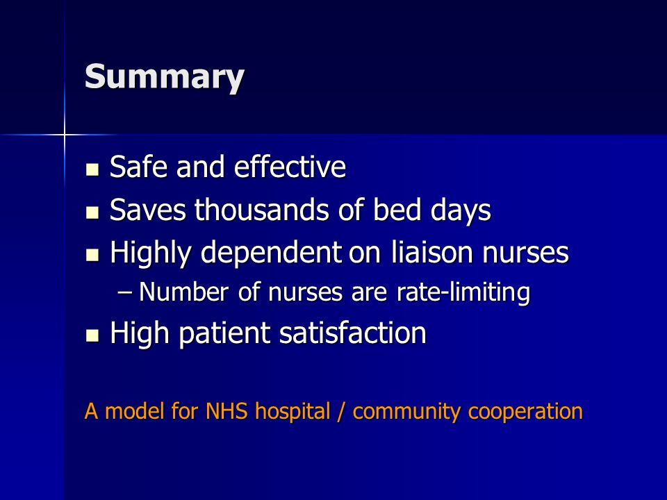 Summary Safe and effective Safe and effective Saves thousands of bed days Saves thousands of bed days Highly dependent on liaison nurses Highly depend