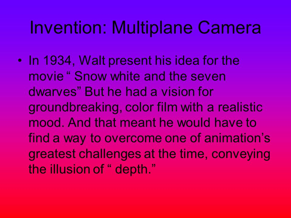 Invention: Multiplane Camera In 1934, Walt present his idea for the movie Snow white and the seven dwarves But he had a vision for groundbreaking, color film with a realistic mood.