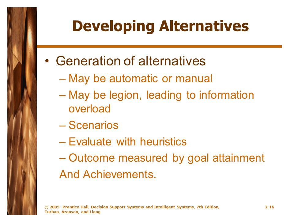 © 2005 Prentice Hall, Decision Support Systems and Intelligent Systems, 7th Edition, Turban, Aronson, and Liang 2-16 Developing Alternatives Generation of alternatives –May be automatic or manual –May be legion, leading to information overload –Scenarios –Evaluate with heuristics –Outcome measured by goal attainment And Achievements.