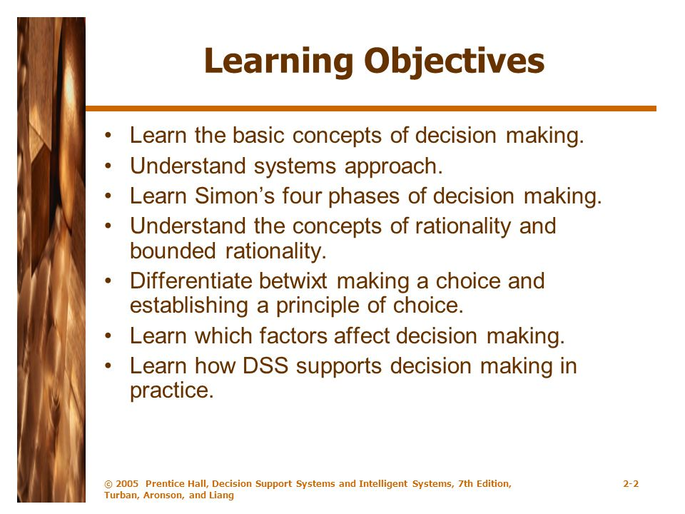 © 2005 Prentice Hall, Decision Support Systems and Intelligent Systems, 7th Edition, Turban, Aronson, and Liang 2-2 Learning Objectives Learn the basic concepts of decision making.