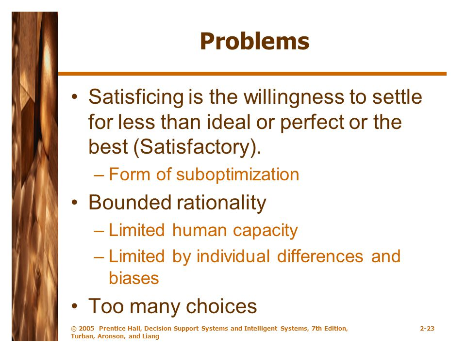 © 2005 Prentice Hall, Decision Support Systems and Intelligent Systems, 7th Edition, Turban, Aronson, and Liang 2-23 Problems Satisficing is the willingness to settle for less than ideal or perfect or the best (Satisfactory).