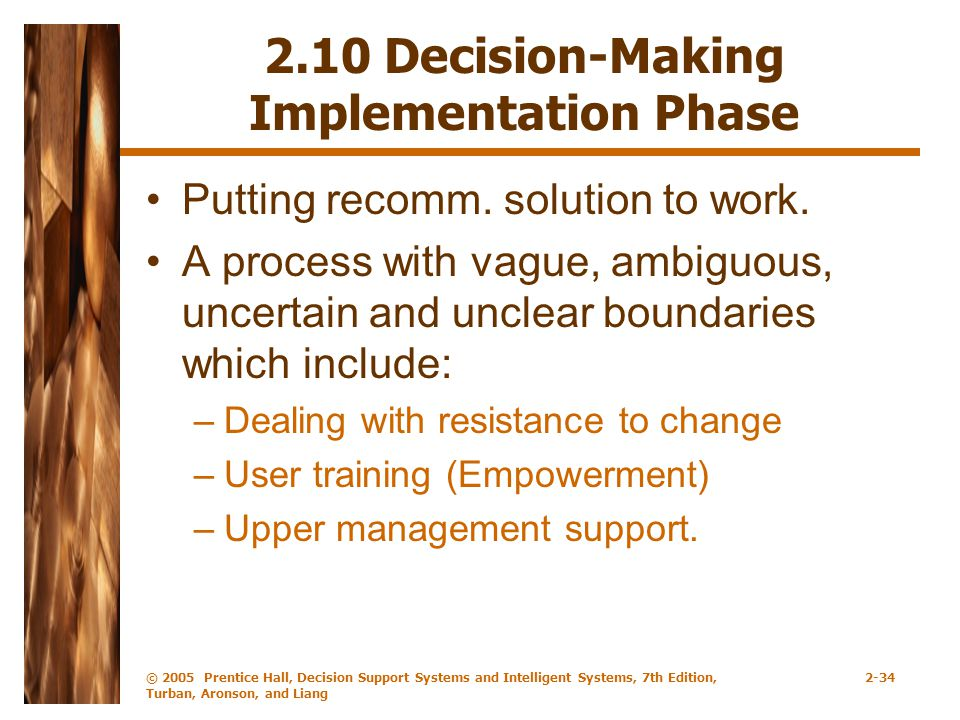 © 2005 Prentice Hall, Decision Support Systems and Intelligent Systems, 7th Edition, Turban, Aronson, and Liang 2-34 2.10 Decision-Making Implementation Phase Putting recomm.