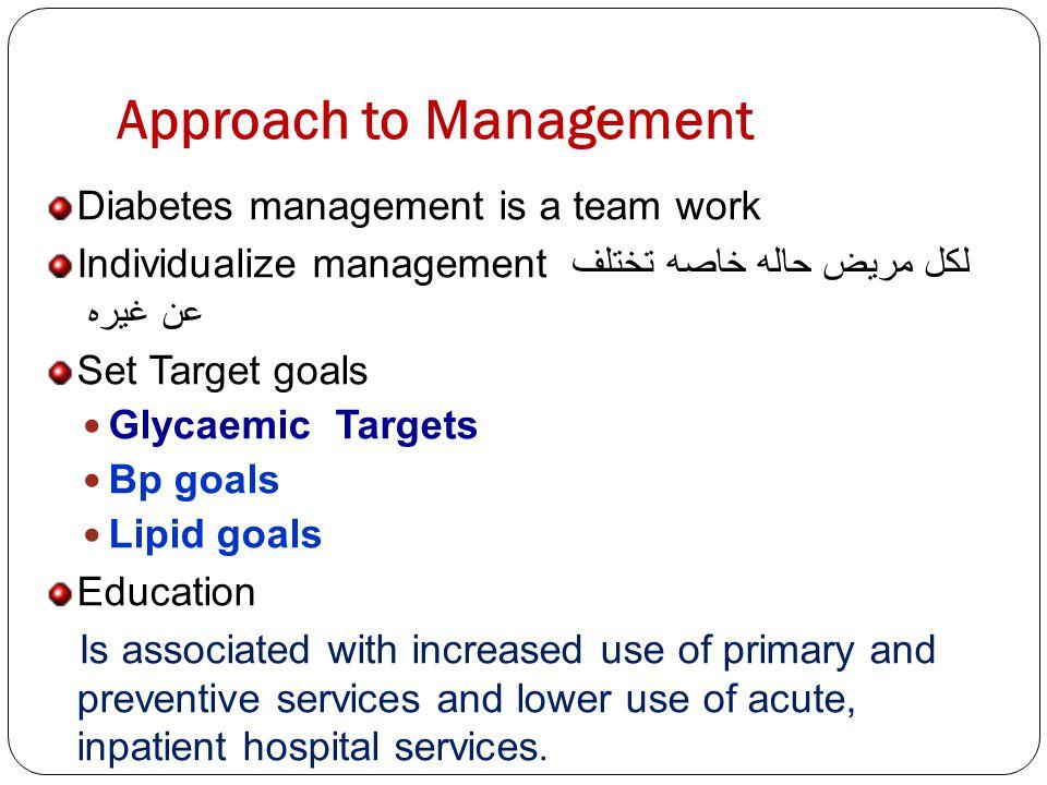 Approach to Management Diabetes management is a team work Individualize management لكل مريض حاله خاصه تختلف عن غيره Set Target goals Glycaemic Targets