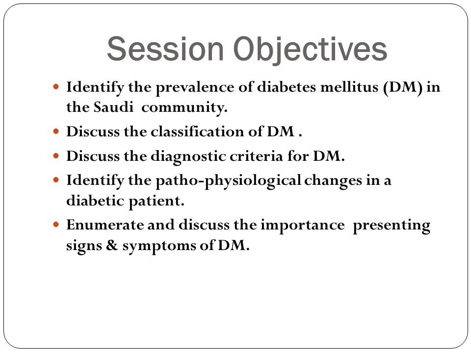 Session Objectives Identify the prevalence of diabetes mellitus (DM) in the Saudi community. Discuss the classification of DM. Discuss the diagnostic