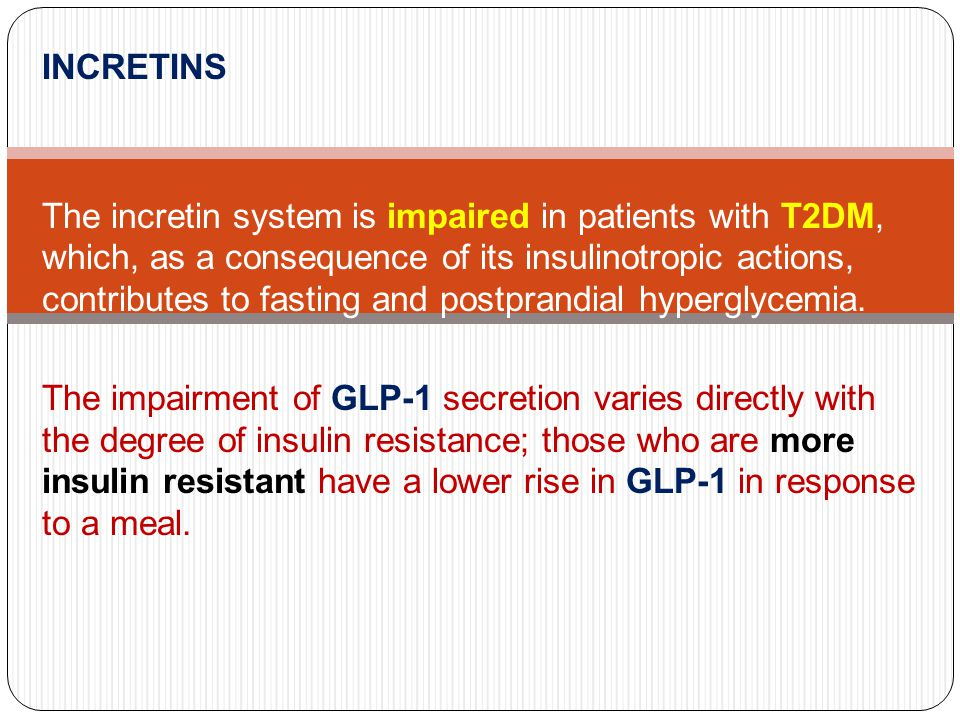 INCRETINS The incretin system is impaired in patients with T2DM, which, as a consequence of its insulinotropic actions, contributes to fasting and pos