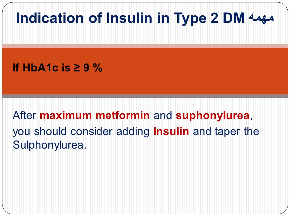 Indication of Insulin in Type 2 DM مهمه If HbA1c is ≥ 9 % After maximum metformin and suphonylurea, you should consider adding Insulin and taper the S