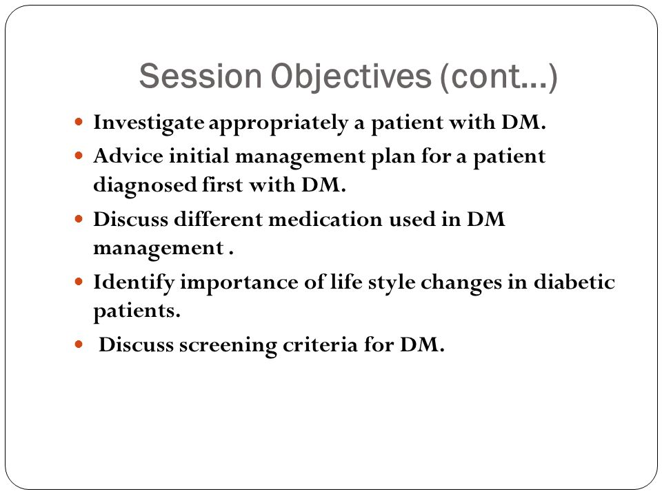 Session Objectives (cont...) Investigate appropriately a patient with DM. Advice initial management plan for a patient diagnosed first with DM. Discus