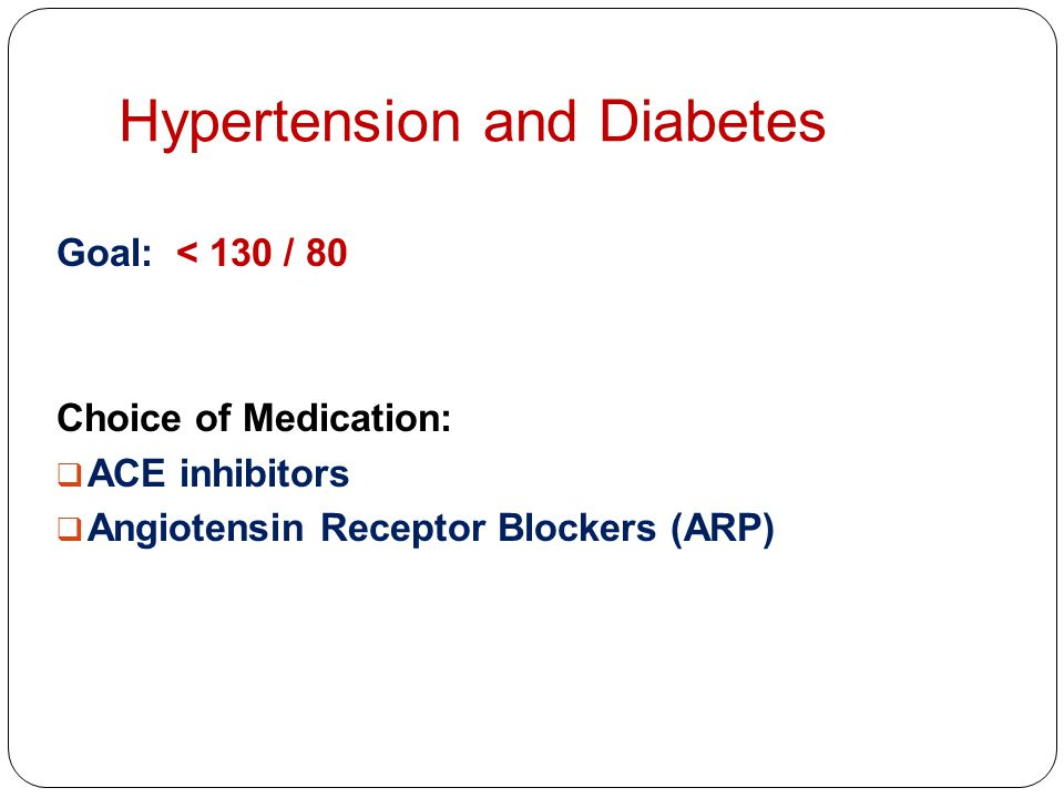 Hypertension and Diabetes Goal: < 130 / 80 Choice of Medication:  ACE inhibitors  Angiotensin Receptor Blockers (ARP)