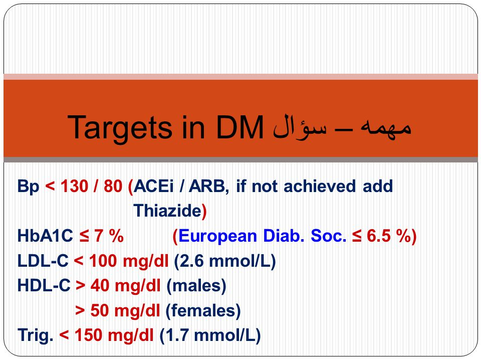 مهمه – سؤال Targets in DM Bp < 130 / 80 (ACEi / ARB, if not achieved add Thiazide) HbA1C ≤ 7 % (European Diab. Soc. ≤ 6.5 %) LDL-C < 100 mg/dl (2.6 mm