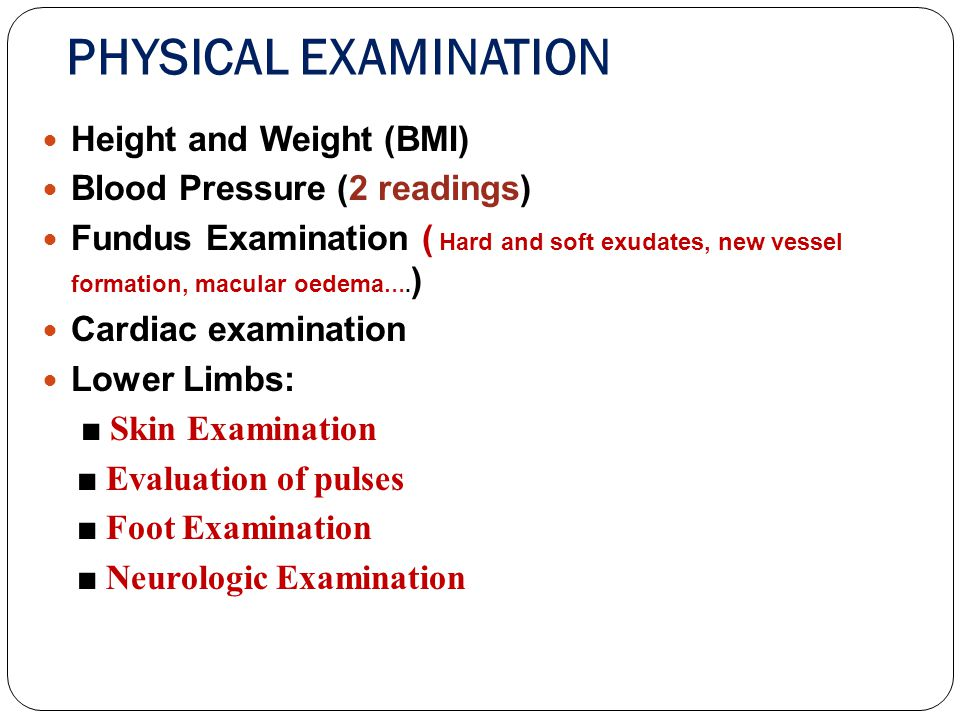 PHYSICAL EXAMINATION Height and Weight (BMI) Blood Pressure (2 readings) Fundus Examination ( Hard and soft exudates, new vessel formation, macular oe