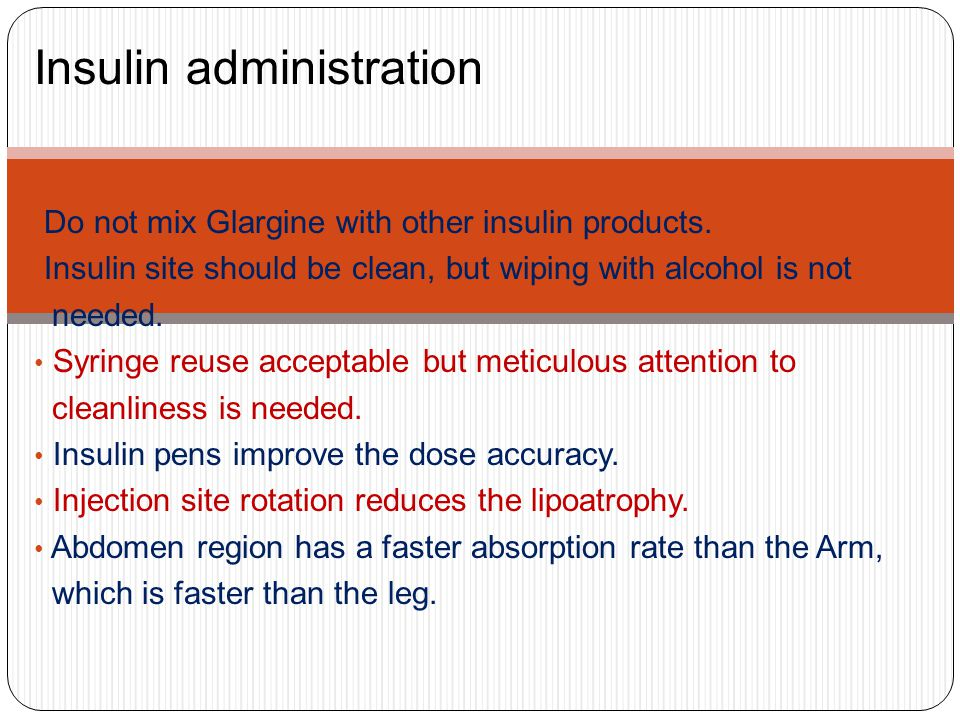 Insulin administration Do not mix Glargine with other insulin products. Insulin site should be clean, but wiping with alcohol is not needed. Syringe r