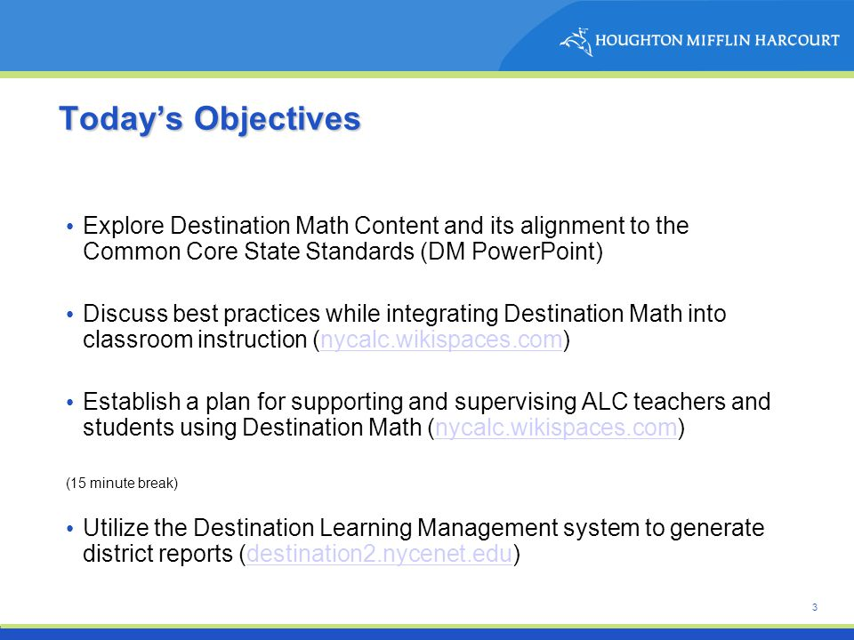 3 Today ' s Objectives Explore Destination Math Content and its alignment to the Common Core State Standards (DM PowerPoint) Discuss best practices while integrating Destination Math into classroom instruction (nycalc.wikispaces.com)nycalc.wikispaces.com Establish a plan for supporting and supervising ALC teachers and students using Destination Math (nycalc.wikispaces.com)nycalc.wikispaces.com (15 minute break) Utilize the Destination Learning Management system to generate district reports (destination2.nycenet.edu)destination2.nycenet.edu