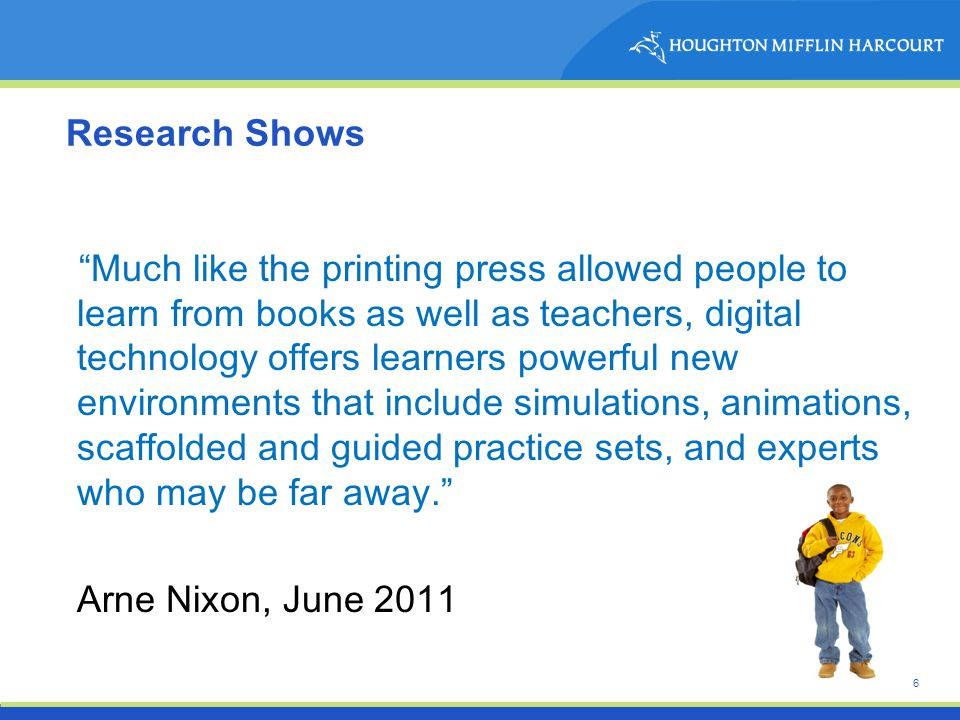 6 Research Shows Much like the printing press allowed people to learn from books as well as teachers, digital technology offers learners powerful new environments that include simulations, animations, scaffolded and guided practice sets, and experts who may be far away. Arne Nixon, June 2011