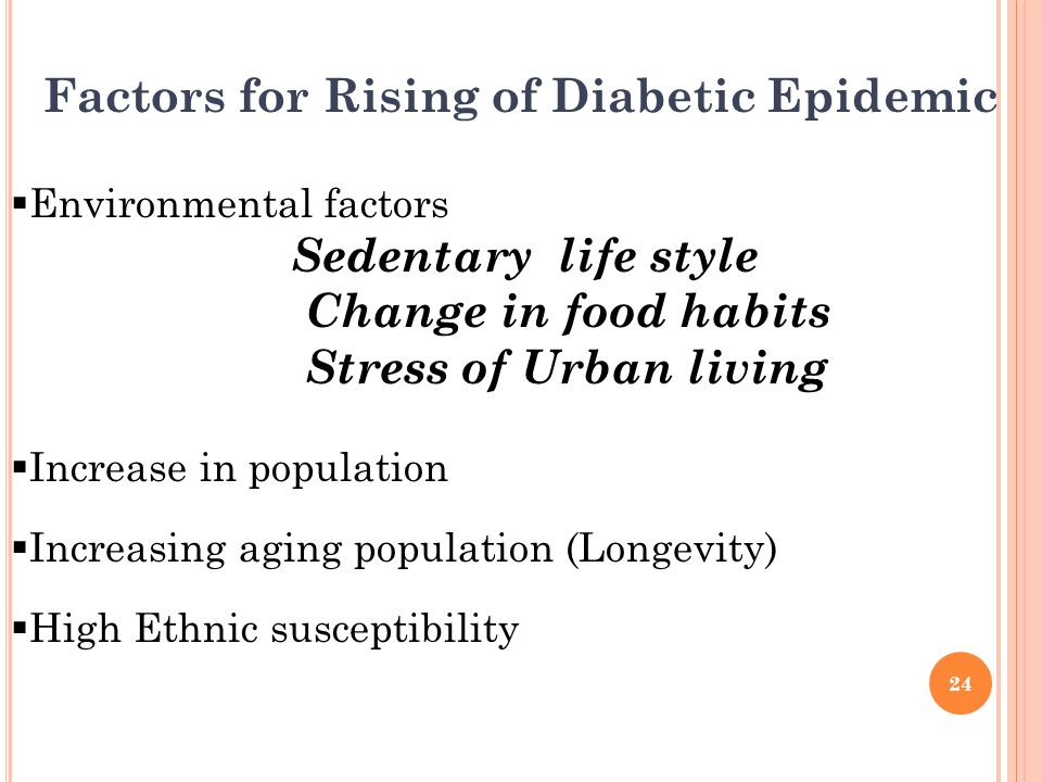 Factors for Rising of Diabetic Epidemic  Environmental factors Sedentary life style Change in food habits Stress of Urban living  Increase in population  Increasing aging population (Longevity)  High Ethnic susceptibility 24