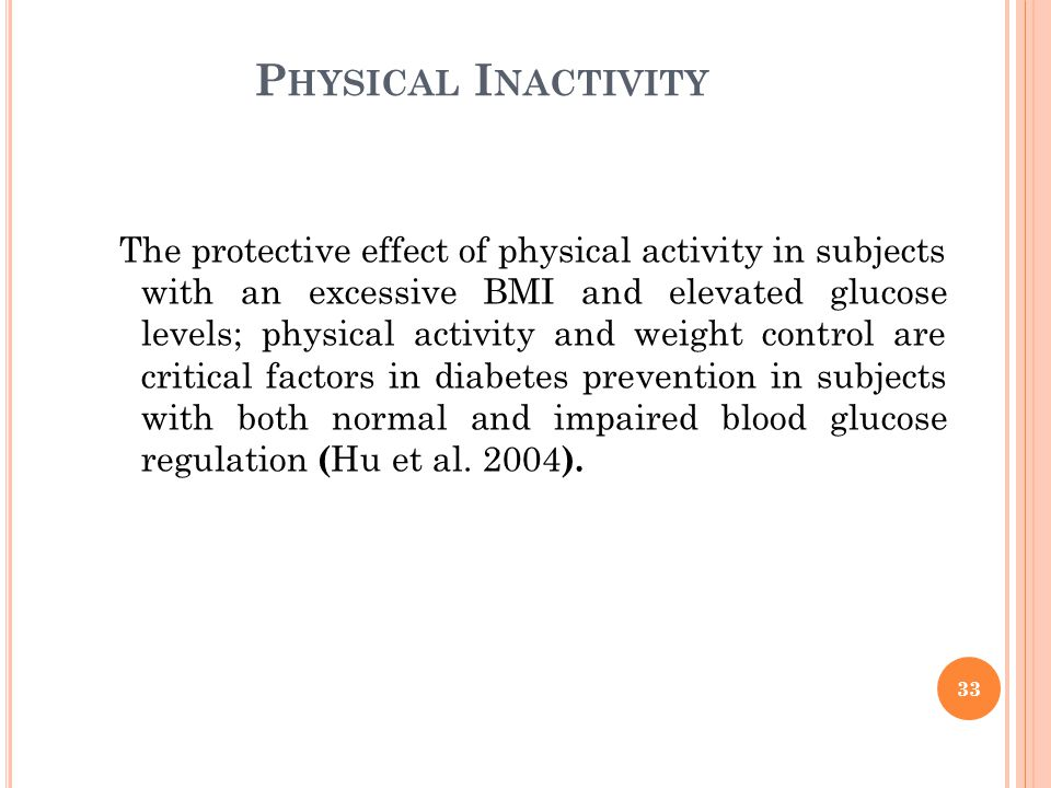 P HYSICAL I NACTIVITY The protective effect of physical activity in subjects with an excessive BMI and elevated glucose levels; physical activity and weight control are critical factors in diabetes prevention in subjects with both normal and impaired blood glucose regulation ( Hu et al.