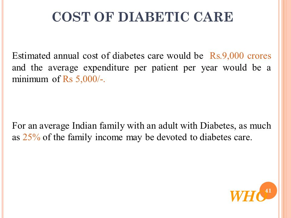 COST OF DIABETIC CARE Estimated annual cost of diabetes care would be Rs.9,000 crores and the average expenditure per patient per year would be a minimum of Rs 5,000/-.