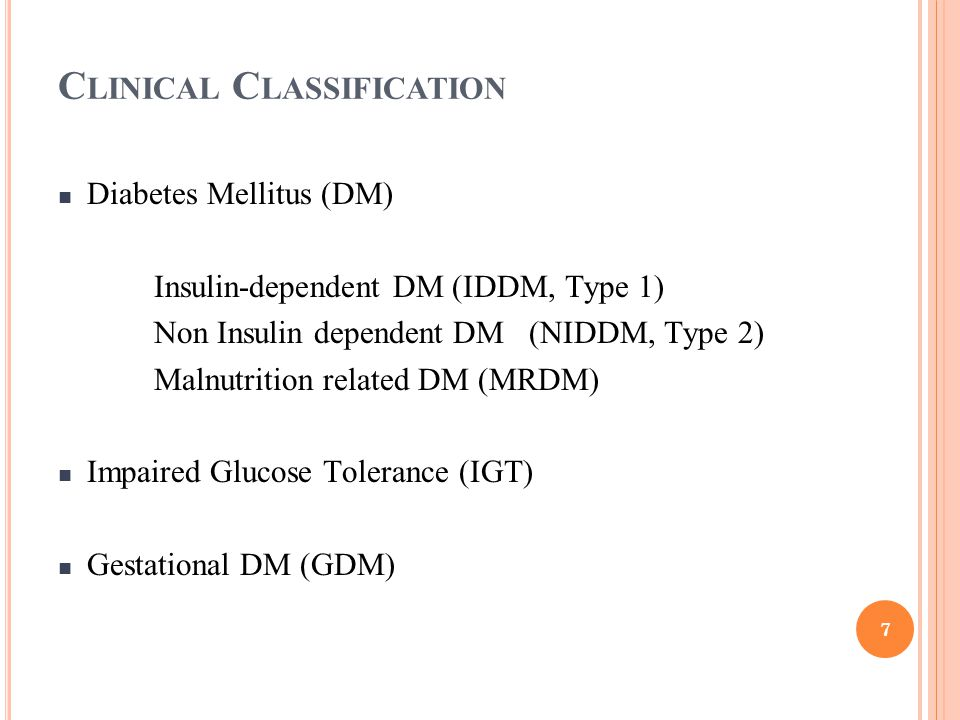 C LINICAL C LASSIFICATION Diabetes Mellitus (DM) Insulin-dependent DM (IDDM, Type 1) Non Insulin dependent DM (NIDDM, Type 2) Malnutrition related DM (MRDM) Impaired Glucose Tolerance (IGT) Gestational DM (GDM) 7