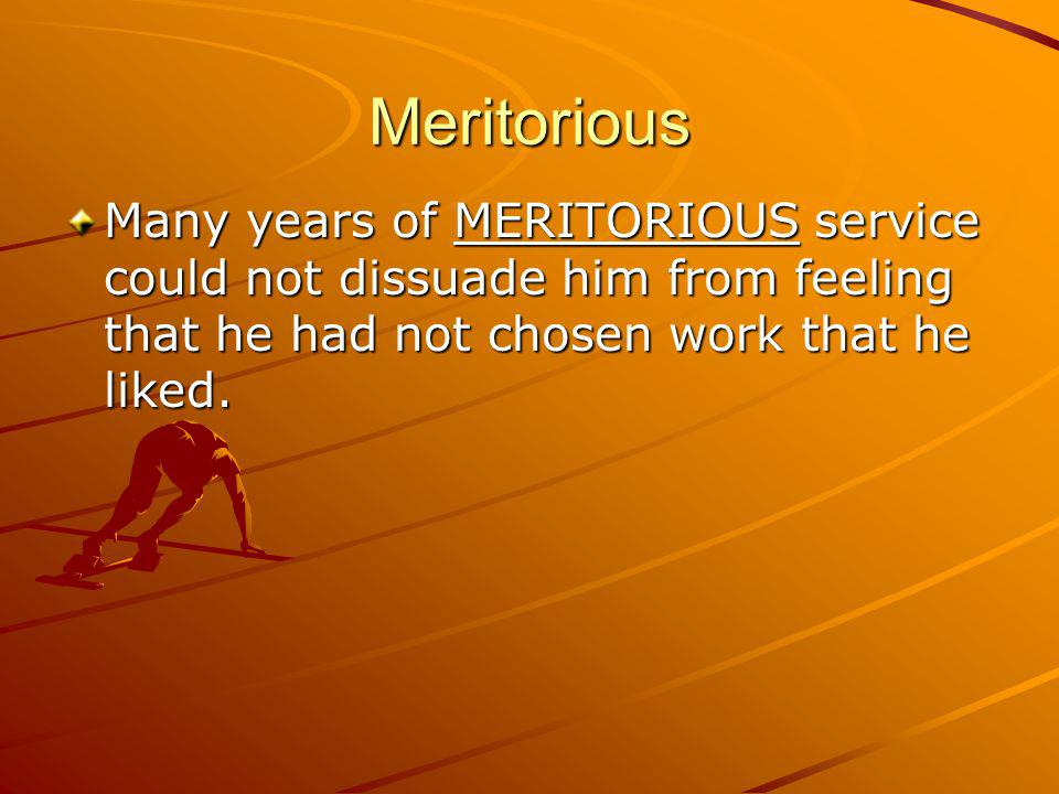 Meritorious Many years of MERITORIOUS service could not dissuade him from feeling that he had not chosen work that he liked.