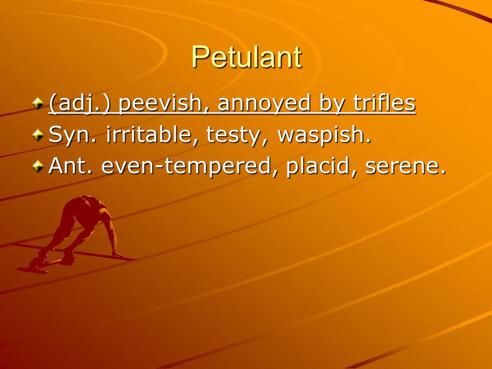 Petulant (adj.) peevish, annoyed by trifles Syn.irritable, testy, waspish.