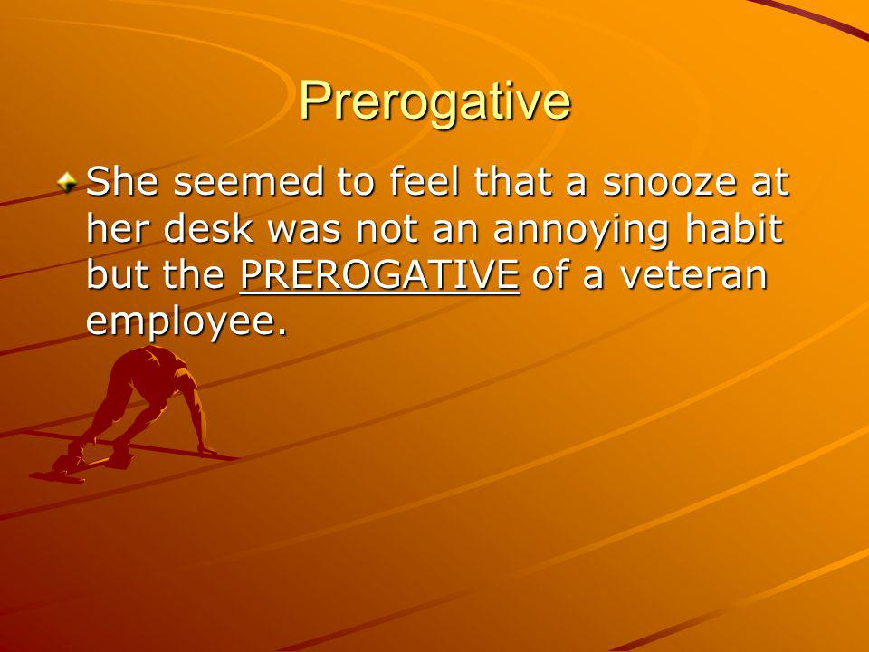 Prerogative She seemed to feel that a snooze at her desk was not an annoying habit but the PREROGATIVE of a veteran employee.