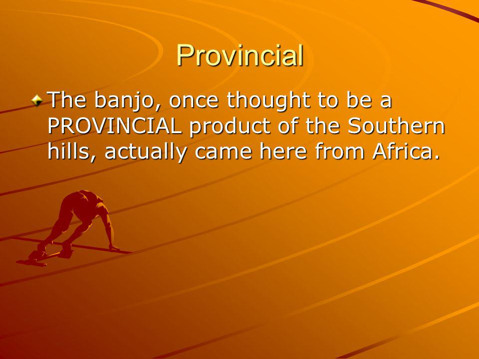 Provincial The banjo, once thought to be a PROVINCIAL product of the Southern hills, actually came here from Africa.