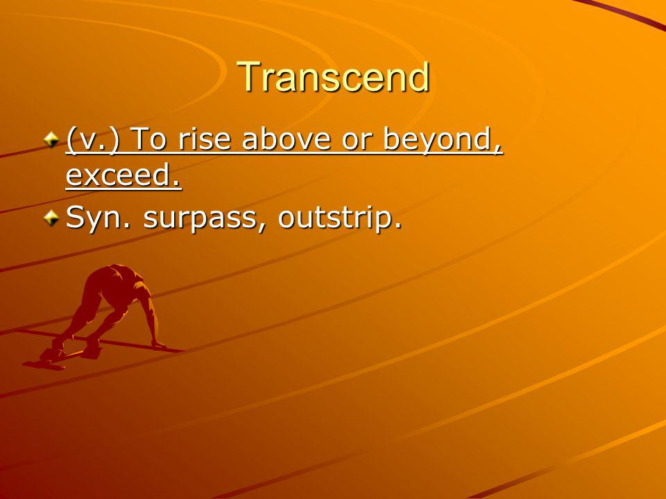 Transcend (v.) To rise above or beyond, exceed. Syn. surpass, outstrip.