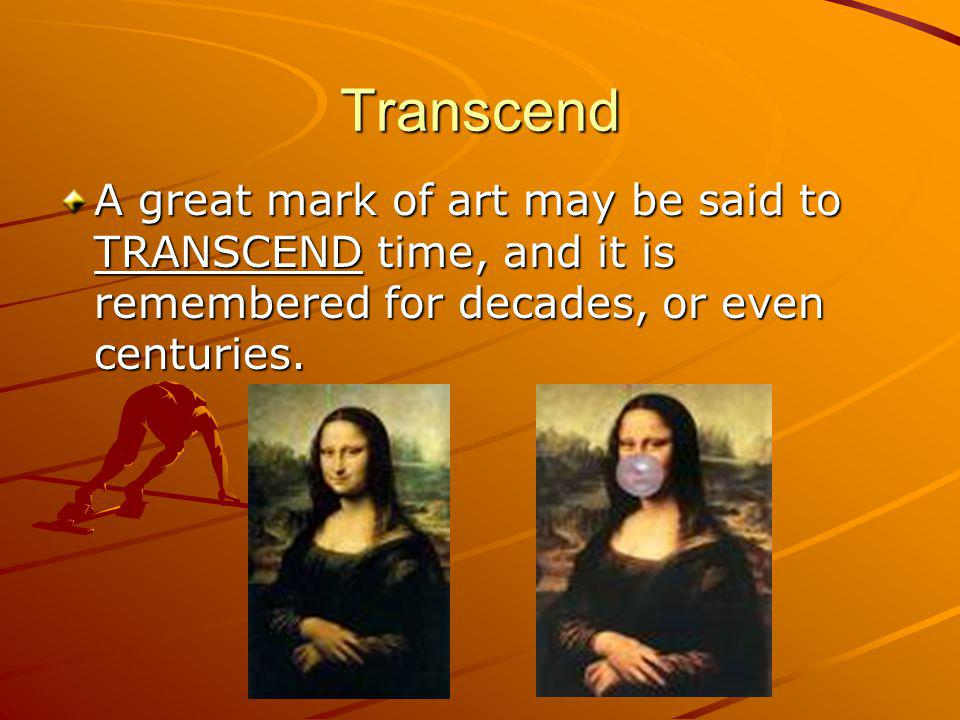 Transcend A great mark of art may be said to TRANSCEND time, and it is remembered for decades, or even centuries.