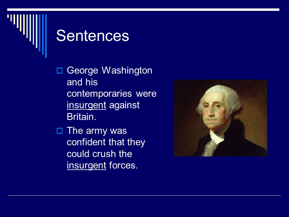 Sentences  George Washington and his contemporaries were insurgent against Britain.