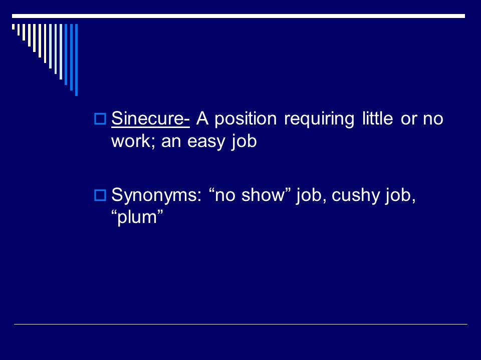  Sinecure- A position requiring little or no work; an easy job  Synonyms: no show job, cushy job, plum