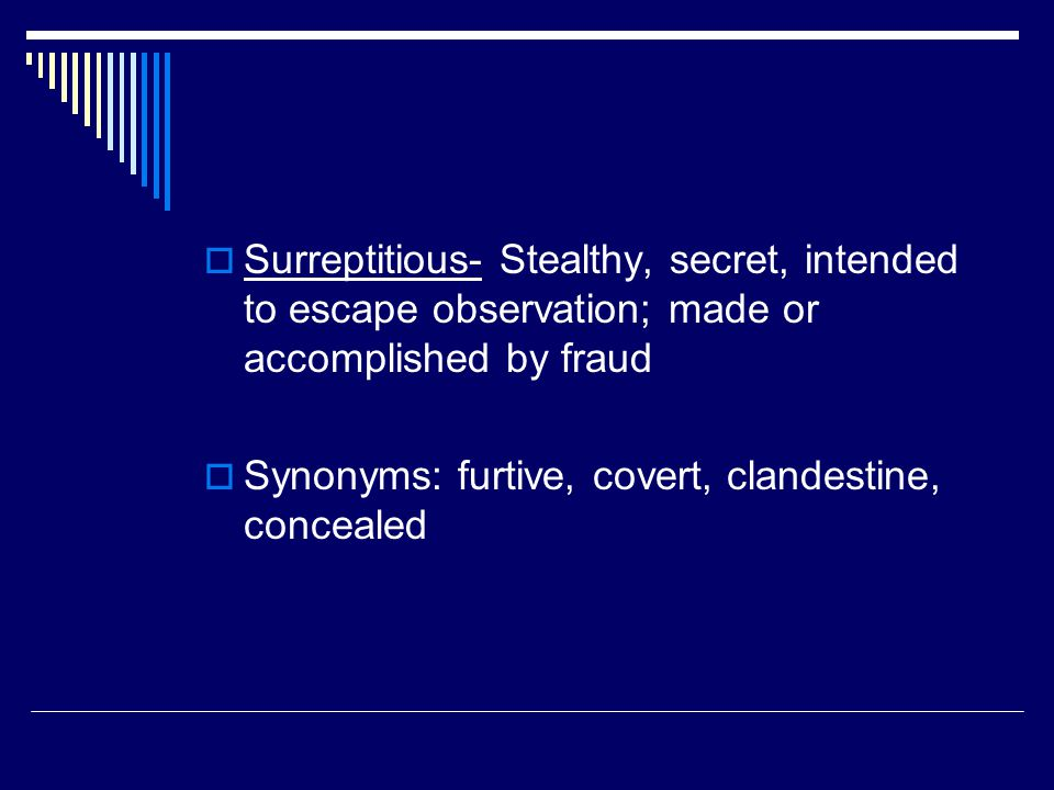  Surreptitious- Stealthy, secret, intended to escape observation; made or accomplished by fraud  Synonyms: furtive, covert, clandestine, concealed