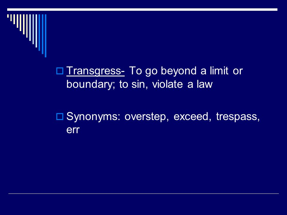  Transgress- To go beyond a limit or boundary; to sin, violate a law  Synonyms: overstep, exceed, trespass, err