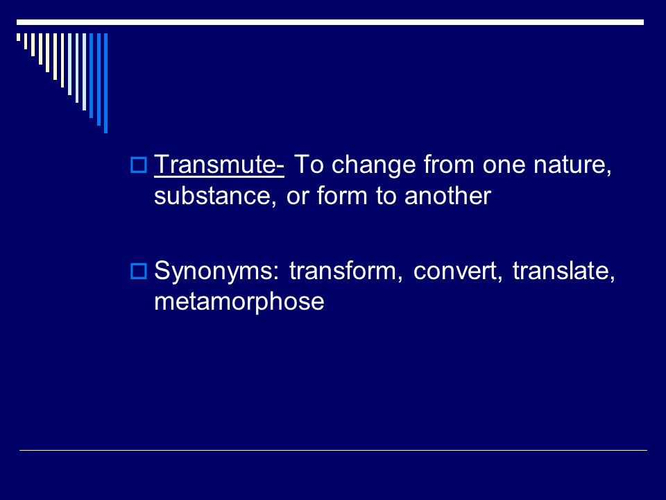  Transmute- To change from one nature, substance, or form to another  Synonyms: transform, convert, translate, metamorphose