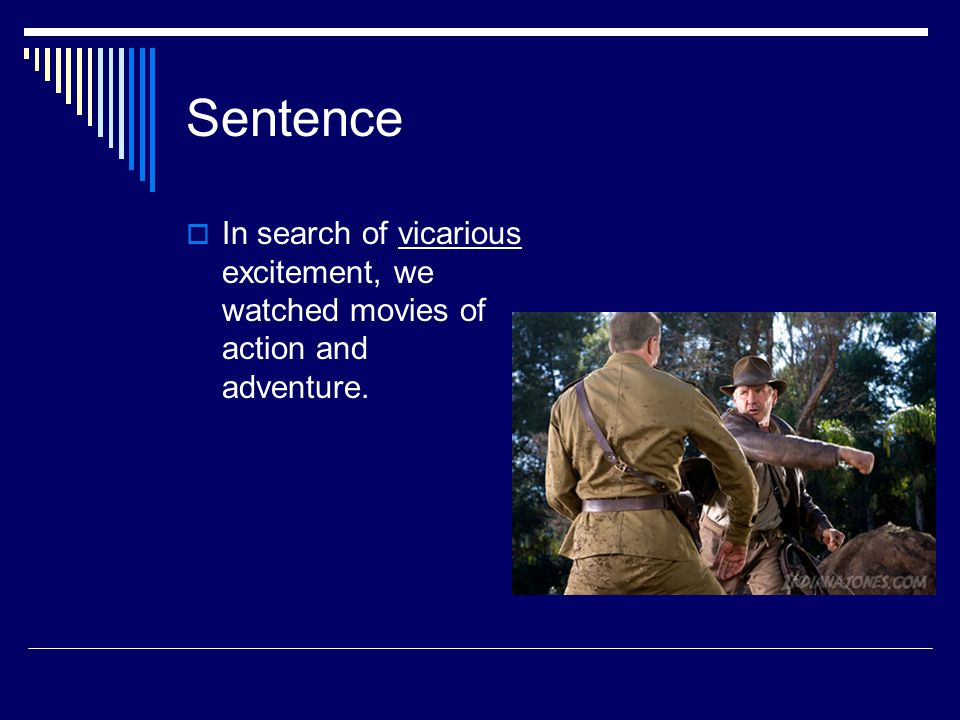 Sentence  In search of vicarious excitement, we watched movies of action and adventure.