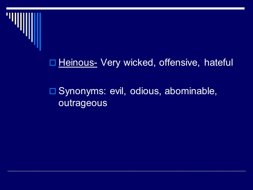  Heinous- Very wicked, offensive, hateful  Synonyms: evil, odious, abominable, outrageous