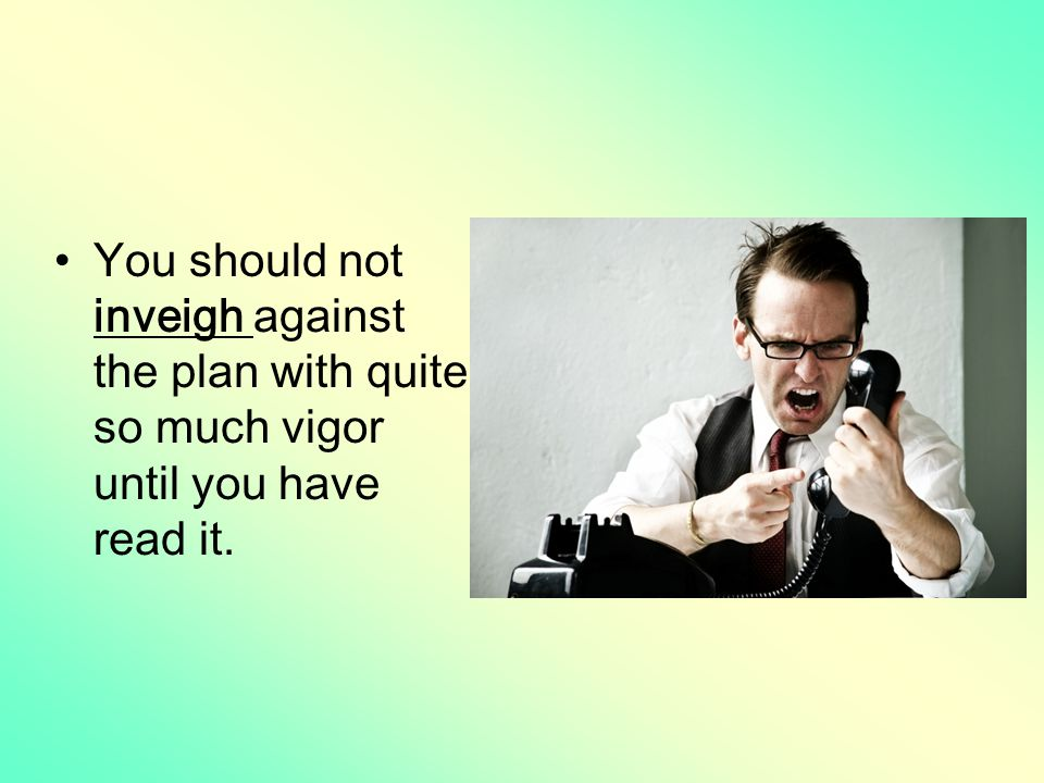 You should not inveigh against the plan with quite so much vigor until you have read it.