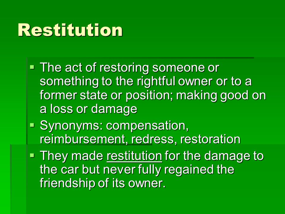 Restitution  The act of restoring someone or something to the rightful owner or to a former state or position; making good on a loss or damage  Synonyms: compensation, reimbursement, redress, restoration  They made restitution for the damage to the car but never fully regained the friendship of its owner.