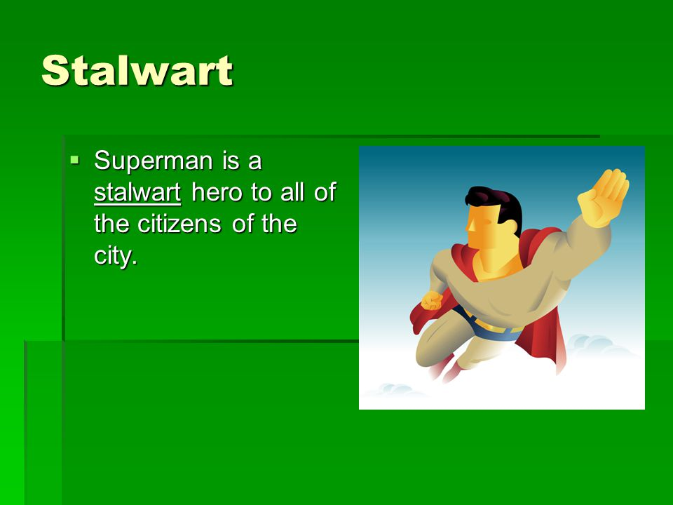 Stalwart  Superman is a stalwart hero to all of the citizens of the city.